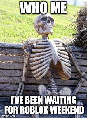 Waiting Skeleton Meme | WHO ME I'VE BEEN WAITING FOR ROBLOX WEEKEND | image tagged in memes,waiting skeleton | made w/ Imgflip meme maker