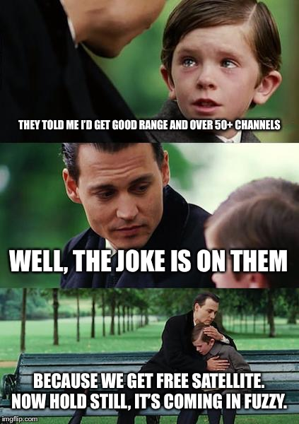 Finding Neverland Meme | THEY TOLD ME I'D GET GOOD RANGE AND OVER 50+ CHANNELS WELL, THE JOKE IS ON THEM BECAUSE WE GET FREE SATELLITE. NOW HOLD STILL, IT'S COMING I | image tagged in memes,finding neverland | made w/ Imgflip meme maker
