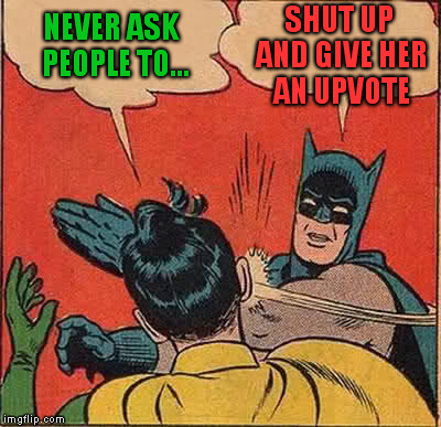 Batman Slapping Robin Meme | NEVER ASK  PEOPLE TO... SHUT UP AND GIVE HER AN UPVOTE | image tagged in memes,batman slapping robin | made w/ Imgflip meme maker