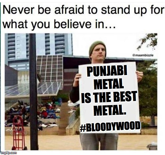 PUNJABI METAL IS THE BEST METAL. #BLOODYWOOD | image tagged in never be afraid to stand up for what you believe in man with | made w/ Imgflip meme maker