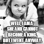 WELL, I AM A SHE AND CANNOT BECOME A KING. BUT I WENT  ANYWAY. | made w/ Imgflip meme maker