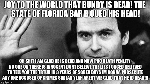 ted bundy greeting | JOY TO THE WORLD THAT BUNDY IS DEAD! THE STATE OF FLORIDA BAR B QUED HIS HEAD! OH SHIT I AM GLAD HE IS DEAD AND NOW PRO DEATH PENLITY NO ONE | image tagged in ted bundy greeting | made w/ Imgflip meme maker