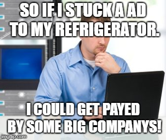 Error 404 Meme |  SO IF I STUCK A AD TO MY REFRIGERATOR. I COULD GET PAYED BY SOME BIG COMPANYS! | image tagged in memes,error 404 | made w/ Imgflip meme maker