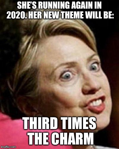 Hillary Clinton Fish | SHE'S RUNNING AGAIN IN 2020. HER NEW THEME WILL BE: THIRD TIMES THE CHARM | image tagged in hillary clinton fish | made w/ Imgflip meme maker