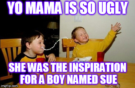 Yo Mamas So Fat Meme | YO MAMA IS SO UGLY SHE WAS THE INSPIRATION FOR A BOY NAMED SUE | image tagged in memes,yo mamas so fat,johnny cash | made w/ Imgflip meme maker