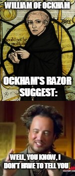 WILLIAM OF OCKHAM WELL, YOU KNOW, I DON'T HAVE TO TELL YOU OCKHAM'S RAZOR SUGGEST: | made w/ Imgflip meme maker