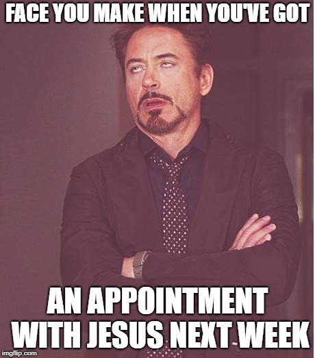 Face You Make Robert Downey Jr Meme | FACE YOU MAKE WHEN YOU'VE GOT AN APPOINTMENT WITH JESUS NEXT WEEK | image tagged in memes,face you make robert downey jr | made w/ Imgflip meme maker