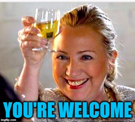 clinton toast | YOU'RE WELCOME | image tagged in clinton toast | made w/ Imgflip meme maker