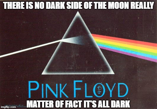 Everything under the sun is in tune - but the sun is eclipsed by the moon | THERE IS NO DARK SIDE OF THE MOON REALLY MATTER OF FACT IT'S ALL DARK | image tagged in memes | made w/ Imgflip meme maker