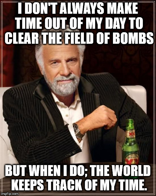 The Most Interesting Man In The World Meme | I DON'T ALWAYS MAKE TIME OUT OF MY DAY TO CLEAR THE FIELD OF BOMBS BUT WHEN I DO; THE WORLD KEEPS TRACK OF MY TIME. | image tagged in memes,the most interesting man in the world | made w/ Imgflip meme maker