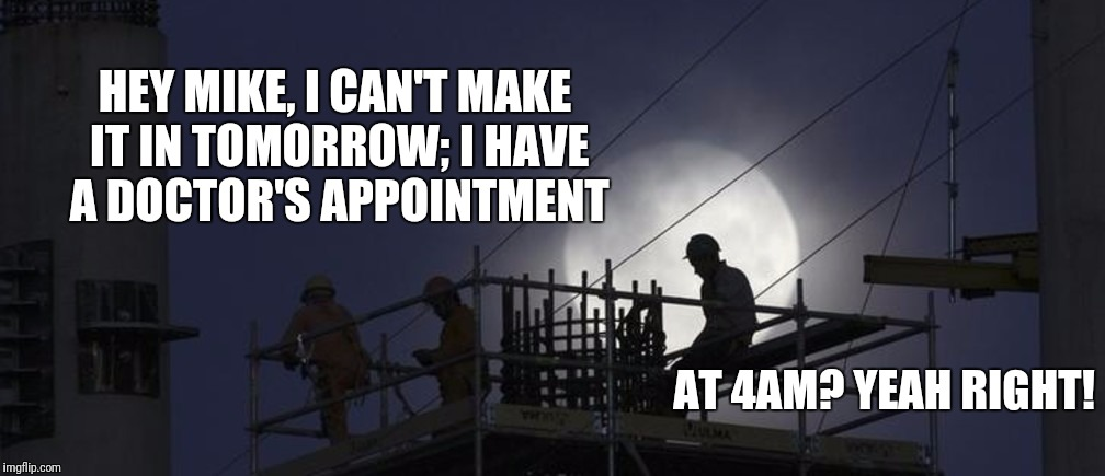 Third Shift World Problems | HEY MIKE, I CAN'T MAKE IT IN TOMORROW; I HAVE A DOCTOR'S APPOINTMENT AT 4AM? YEAH RIGHT! | image tagged in third shift world problems,fake doctor appointment,third shift,3rd shift,graveyard | made w/ Imgflip meme maker