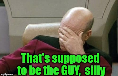 Captain Picard Facepalm Meme | That's supposed to be the GUY,  silly | image tagged in memes,captain picard facepalm | made w/ Imgflip meme maker