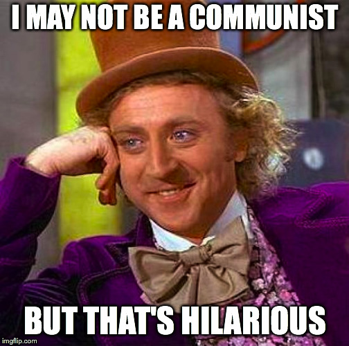 Creepy Condescending Wonka Meme | I MAY NOT BE A COMMUNIST BUT THAT'S HILARIOUS | image tagged in memes,creepy condescending wonka | made w/ Imgflip meme maker