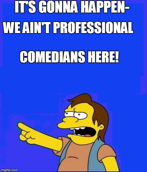 IT'S GONNA HAPPEN- WE AIN'T PROFESSIONAL COMEDIANS HERE! | made w/ Imgflip meme maker