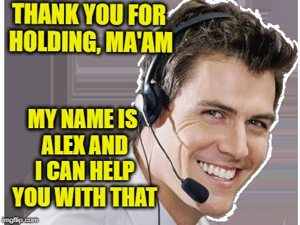 rep | THANK YOU FOR HOLDING, MA'AM MY NAME IS ALEX AND I CAN HELP YOU WITH THAT | image tagged in rep | made w/ Imgflip meme maker