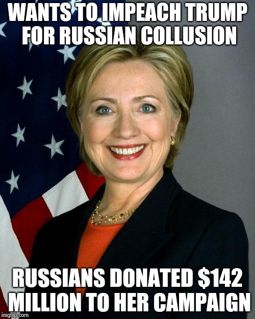 Hillary Clinton Meme | WANTS TO IMPEACH TRUMP FOR RUSSIAN COLLUSION RUSSIANS DONATED $142 MILLION TO HER CAMPAIGN | image tagged in memes,hillary clinton | made w/ Imgflip meme maker