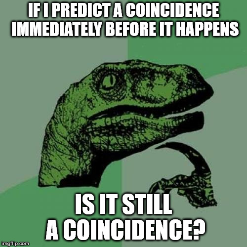 I'm just asking? | IF I PREDICT A COINCIDENCE IMMEDIATELY BEFORE IT HAPPENS IS IT STILL A COINCIDENCE? | image tagged in memes,philosoraptor | made w/ Imgflip meme maker