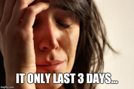 First World Problems Meme | IT ONLY LAST 3 DAYS... | image tagged in memes,first world problems | made w/ Imgflip meme maker