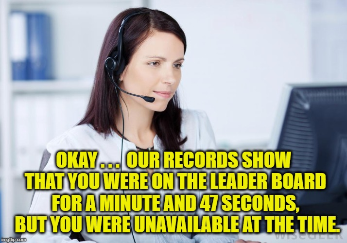 OKAY . . .  OUR RECORDS SHOW THAT YOU WERE ON THE LEADER BOARD FOR A MINUTE AND 47 SECONDS,  BUT YOU WERE UNAVAILABLE AT THE TIME. | made w/ Imgflip meme maker