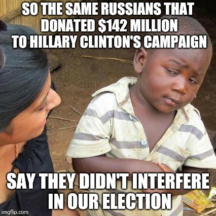 Third World Skeptical Kid Meme | SO THE SAME RUSSIANS THAT DONATED $142 MILLION TO HILLARY CLINTON'S CAMPAIGN SAY THEY DIDN'T INTERFERE IN OUR ELECTION | image tagged in memes,third world skeptical kid | made w/ Imgflip meme maker