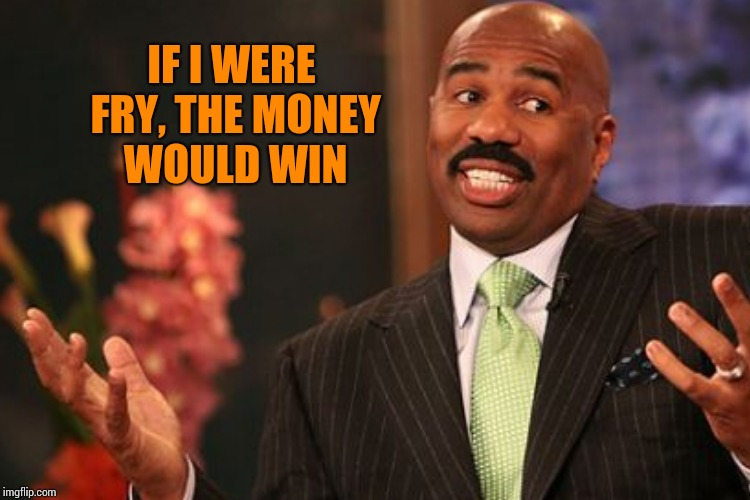 IF I WERE FRY, THE MONEY WOULD WIN | made w/ Imgflip meme maker