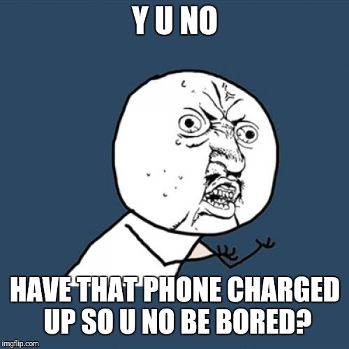 Y U No Meme | Y U NO HAVE THAT PHONE CHARGED UP SO U NO BE BORED? | image tagged in memes,y u no | made w/ Imgflip meme maker