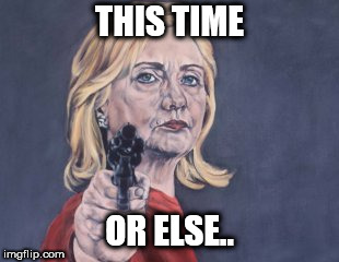 Hillary Clinton NRA | THIS TIME OR ELSE.. | image tagged in hillary clinton nra | made w/ Imgflip meme maker