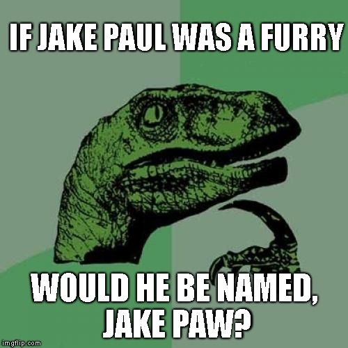 Philosoraptor | IF JAKE PAUL WAS A FURRY WOULD HE BE NAMED, JAKE PAW? | image tagged in memes,philosoraptor,jake paul,furry | made w/ Imgflip meme maker