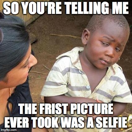 Third World Skeptical Kid | SO YOU'RE TELLING ME THE FRIST PICTURE EVER TOOK WAS A SELFIE | image tagged in memes,third world skeptical kid,funny,too funny,funny picture,funny memes | made w/ Imgflip meme maker