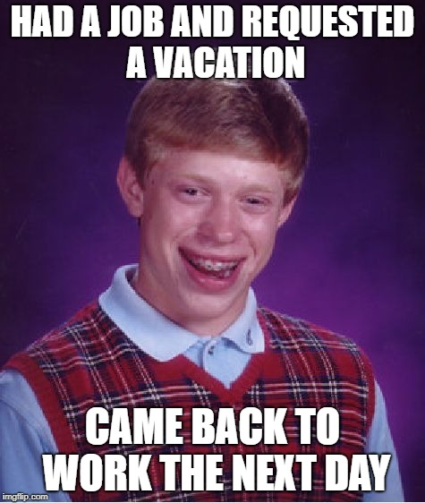 Bad Luck Brian Meme | HAD A JOB AND REQUESTED A VACATION CAME BACK TO WORK THE NEXT DAY | image tagged in memes,bad luck brian | made w/ Imgflip meme maker