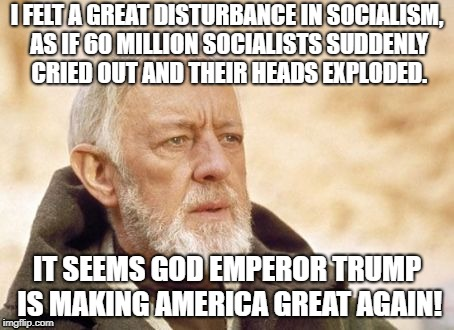 Trump SCOTUS | I FELT A GREAT DISTURBANCE IN SOCIALISM, AS IF 60 MILLION SOCIALISTS SUDDENLY CRIED OUT AND THEIR HEADS EXPLODED. IT SEEMS GOD EMPEROR TRUMP | image tagged in memes,obi wan kenobi,donald trump approves,donald trump,scotus | made w/ Imgflip meme maker