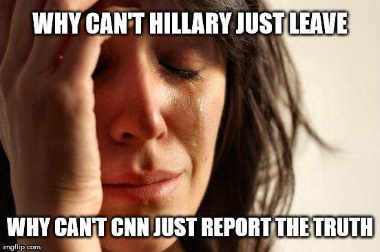 First World Problems Meme | WHY CAN'T HILLARY JUST LEAVE WHY CAN'T CNN JUST REPORT THE TRUTH | image tagged in memes,first world problems | made w/ Imgflip meme maker