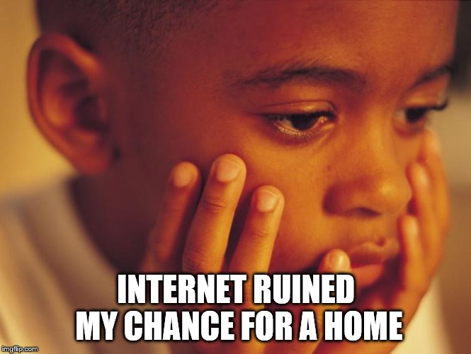 INTERNET RUINED MY CHANCE FOR A HOME | made w/ Imgflip meme maker