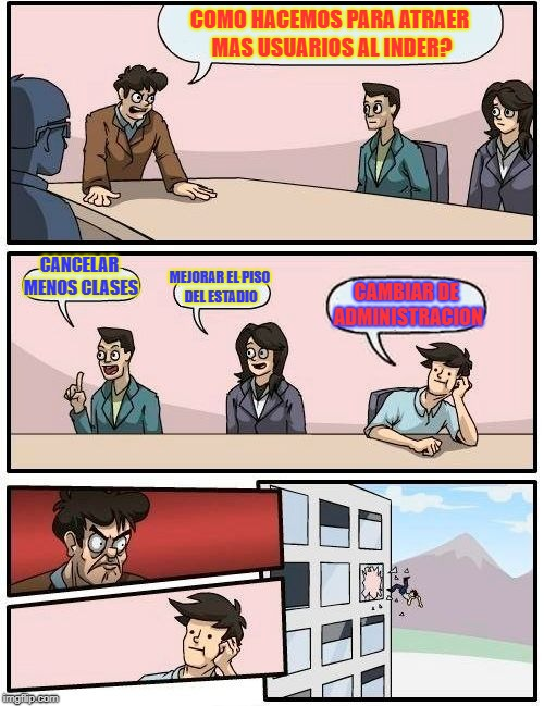 Boardroom Meeting Suggestion Meme | COMO HACEMOS PARA ATRAER MAS USUARIOS AL INDER? CANCELAR MENOS CLASES MEJORAR EL PISO DEL ESTADIO CAMBIAR DE ADMINISTRACION | image tagged in memes,boardroom meeting suggestion | made w/ Imgflip meme maker