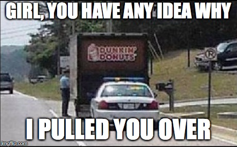 Time for some donuts  | GIRL, YOU HAVE ANY IDEA WHY I PULLED YOU OVER | image tagged in memes,funny,too funny,funny memes,cops,funny picture | made w/ Imgflip meme maker