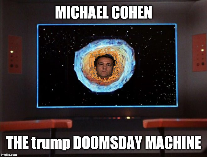 michael cohen: The trump Doomsday Machine! | MICHAEL COHEN THE trump DOOMSDAY MACHINE | image tagged in michael cohen,doomsday machine,star trek,trump is in trouble,mueller investigation,mueller time | made w/ Imgflip meme maker