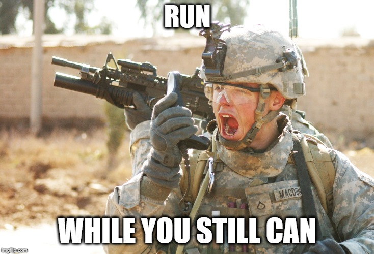 US Army Soldier yelling radio iraq war | RUN WHILE YOU STILL CAN | image tagged in us army soldier yelling radio iraq war | made w/ Imgflip meme maker