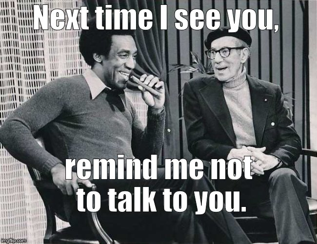So one liners are so fresh they're almost topical.  | Next time I see you, remind me not to talk to you. | image tagged in grouch with cosby,one liner,groucho marx,template is free for the taking,no roofies needed,douglie | made w/ Imgflip meme maker