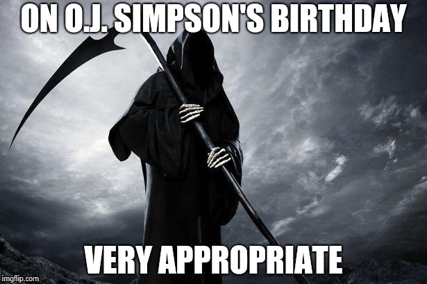 ON O.J. SIMPSON'S BIRTHDAY VERY APPROPRIATE | image tagged in grim reaper | made w/ Imgflip meme maker