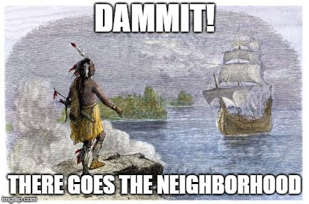 DAMMIT! THERE GOES THE NEIGHBORHOOD | image tagged in mayflower native american | made w/ Imgflip meme maker