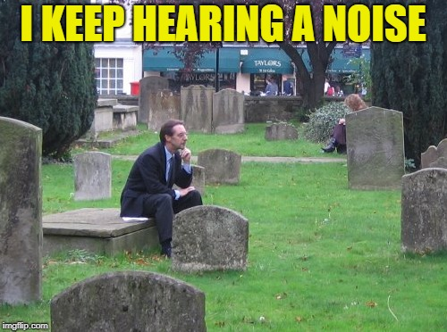 I KEEP HEARING A NOISE | made w/ Imgflip meme maker
