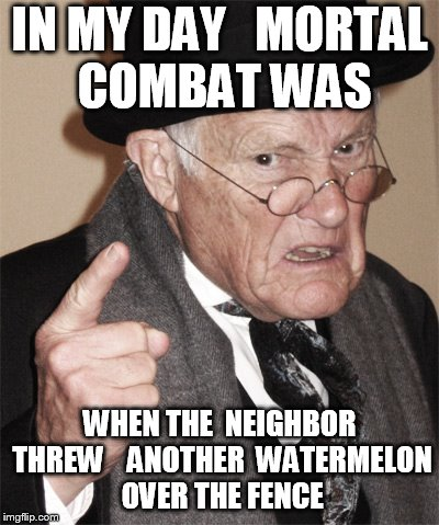 IN MY DAY   MORTAL COMBAT WAS WHEN THE  NEIGHBOR THREW    ANOTHER  WATERMELON OVER THE FENCE | made w/ Imgflip meme maker