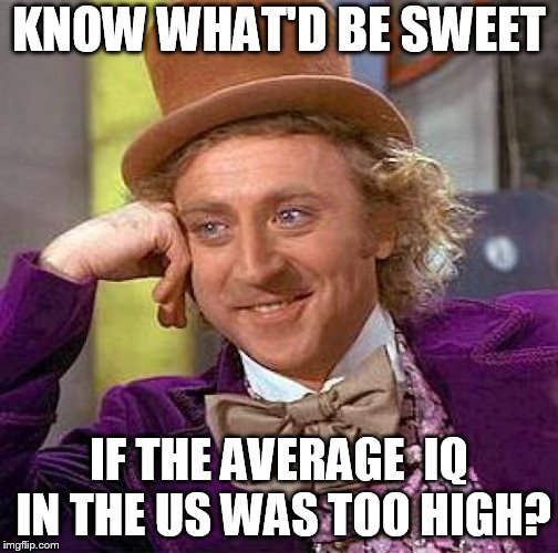 Creepy Condescending Wonka Meme | KNOW WHAT'D BE SWEET IF THE AVERAGE  IQ IN THE US WAS TOO HIGH? | image tagged in memes,creepy condescending wonka | made w/ Imgflip meme maker