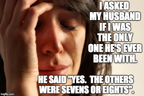 "First World Problems | I ASKED MY HUSBAND IF I WAS THE ONLY ONE HE'S EVER BEEN WITH. HE SAID ""YES.  THE OTHERS WERE SEVENS OR EIGHTS"". 