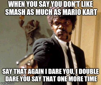 Say That Again I Dare You Meme | WHEN YOU SAY YOU DON'T LIKE SMASH AS MUCH AS MARIO KART SAY THAT AGAIN I DARE YOU, I DOUBLE DARE YOU SAY THAT ONE MORE TIME | image tagged in memes,say that again i dare you | made w/ Imgflip meme maker