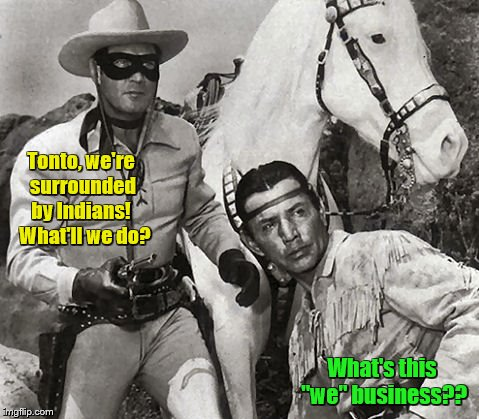 "Lone Ranger and Tonto | Tonto, we're surrounded by Indians!   What'll we do? What's this ""we"" business?? 