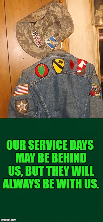 OUR SERVICE DAYS MAY BE BEHIND US, BUT THEY WILL ALWAYS BE WITH US. | image tagged in military,vets | made w/ Imgflip meme maker