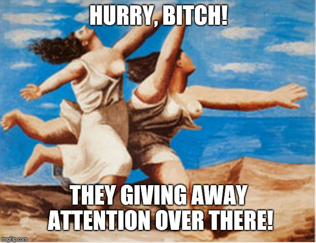 HURRY, B**CH! THEY GIVING AWAY ATTENTION OVER THERE! | image tagged in bobbie davis | made w/ Imgflip meme maker