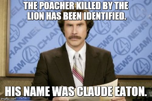 Ron Burgundy Meme | THE POACHER KILLED BY THE LION HAS BEEN IDENTIFIED. HIS NAME WAS CLAUDE EATON. | image tagged in memes,ron burgundy | made w/ Imgflip meme maker