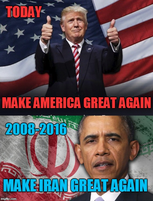Election Has Consequences! | MAKE AMERICA GREAT AGAIN MAKE IRAN GREAT AGAIN TODAY 2008-2016 | image tagged in maga,miga,iran,usa,trump,obama | made w/ Imgflip meme maker